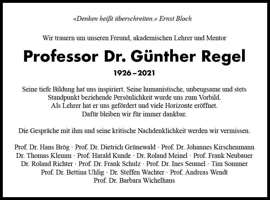 Denken heißt überschreiten. (Ernst Bloch) Wir trauern um unseren Freund, akademischen Lehrer und Mentor Professor Dr. Günther Regel 1926–2021 Seine tiefe Bildung hat uns inspiriert. Seine humanistische, unbeugsame und stets Standpunkt beziehende Persönlichkeit wurde uns zum Vorbild. Als Lehrer hat er uns gefördert und viele Horizonte eröffnet. Dafür bleiben wir für immer dankbar. Die Gespräche mit ihm und seine kritische Nachdenklichkeit werden wir vermissen. Prof. Dr. Hans Brög · Prof. Dr. Dietrich Grünewald · Prof. Dr. Johannes Kirschenmann · Dr. Thomas Klemm · Prof. Harald Kunde · Dr. Roland Meinel · Prof. Frank Neubauer · Dr. Roland Richter · Prof. Dr. Frank Schulz · Prof.Denken heißt überschreiten. (Ernst Bloch) Wir trauern um unseren Freund, akademischen Lehrer und Mentor Professor Dr. Günther Regel 1926–2021 Seine tiefe Bildung hat uns inspiriert. Seine humanistische, unbeugsame und stets Standpunkt beziehende Persönlichkeit wurde uns zum Vorbild. Als Lehrer hat er uns gefördert und viele Horizonte eröffnet. Dafür bleiben wir für immer dankbar. Die Gespräche mit ihm und seine kritische Nachdenklichkeit werden wir vermissen. Prof. Dr. Hans Brög · Prof. Dr. Dietrich Grünewald · Prof. Dr. Johannes Kirschenmann · Dr. Thomas Klemm · Prof. Harald Kunde · Dr. Roland Meinel · Prof. Frank Neubauer · Dr. Roland Richter · Prof. Dr. Frank Schulz · Prof. Dr. Ines Seumel · Tim Sommer · Prof. Dr. Bettina Uhlig · Dr. Steffen Wachter · Prof. Andreas Wendt · Prof. Dr. Barbara Wichelhaus Dr. Ines Seumel · Tim Sommer · Prof. Dr. Bettina Uhlig · Dr. Steffen Wachter · Prof. Andreas Wendt · Prof. Dr. Barbara Wichelhaus